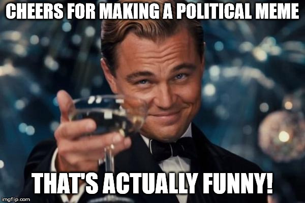 Leonardo Dicaprio Cheers Meme | CHEERS FOR MAKING A POLITICAL MEME THAT'S ACTUALLY FUNNY! | image tagged in memes,leonardo dicaprio cheers | made w/ Imgflip meme maker
