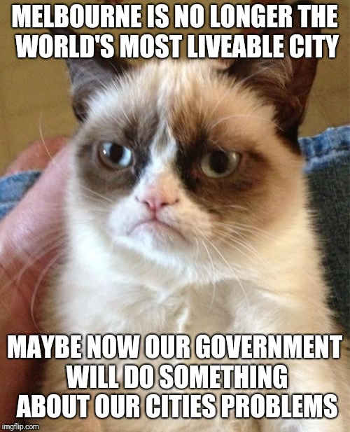 Daniel Andrews, I blame you | MELBOURNE IS NO LONGER THE WORLD'S MOST LIVEABLE CITY MAYBE NOW OUR GOVERNMENT WILL DO SOMETHING ABOUT OUR CITIES PROBLEMS | image tagged in memes,grumpy cat,liveability,melbourne,government | made w/ Imgflip meme maker