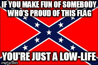 confederate flag |  IF YOU MAKE FUN OF SOMEBODY WHO'S PROUD OF THIS FLAG; YOU'RE JUST A LOW-LIFE | image tagged in confederate flag,confederate,southern pride,south,southern,confederacy | made w/ Imgflip meme maker