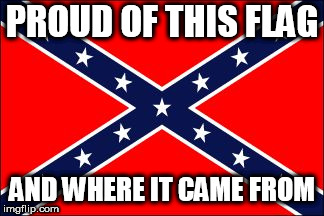 confederate flag |  PROUD OF THIS FLAG; AND WHERE IT CAME FROM | image tagged in confederate flag,confederacy,confederate,southern pride,southern,south | made w/ Imgflip meme maker
