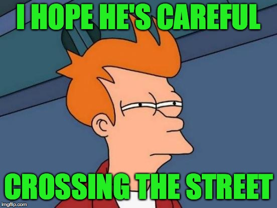 Futurama Fry Meme | I HOPE HE'S CAREFUL CROSSING THE STREET | image tagged in memes,futurama fry | made w/ Imgflip meme maker