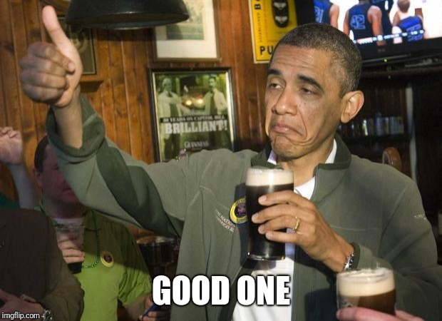 Obama beer | GOOD ONE | image tagged in obama beer | made w/ Imgflip meme maker