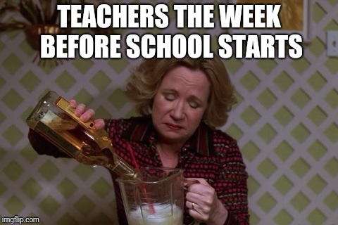 Kitty Drinkgin that 70s show | TEACHERS THE WEEK BEFORE SCHOOL STARTS | image tagged in kitty drinkgin that 70s show,teachers,school | made w/ Imgflip meme maker