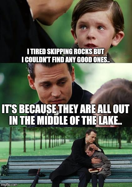 Finding Neverland | I TIRED SKIPPING ROCKS BUT I COULDN'T FIND ANY GOOD ONES.. IT'S BECAUSE THEY ARE ALL OUT IN THE MIDDLE OF THE LAKE.. | image tagged in memes,finding neverland | made w/ Imgflip meme maker