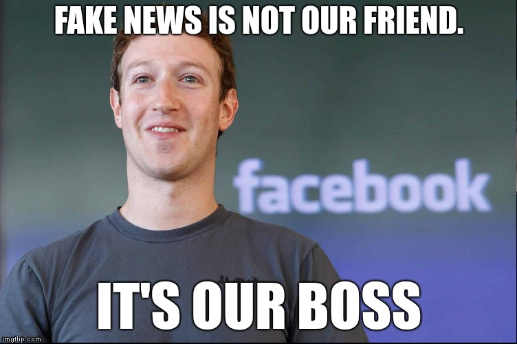 Fake news is not our friend. | FAKE NEWS IS NOT OUR FRIEND. IT'S OUR BOSS | image tagged in facebook fake news boss | made w/ Imgflip meme maker