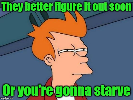Futurama Fry Meme | They better figure it out soon Or you're gonna starve | image tagged in memes,futurama fry | made w/ Imgflip meme maker