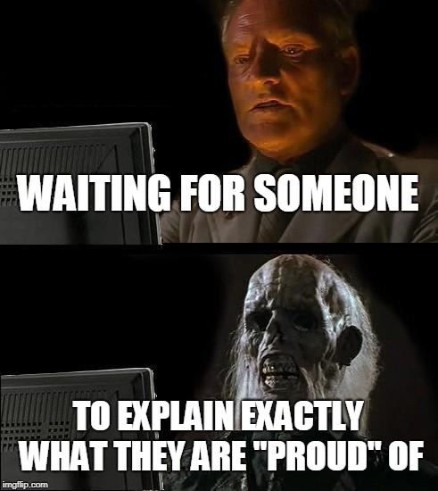 "Ill Just Wait Here | WAITING FOR SOMEONE TO EXPLAIN EXACTLY WHAT THEY ARE ""PROUD"" OF 