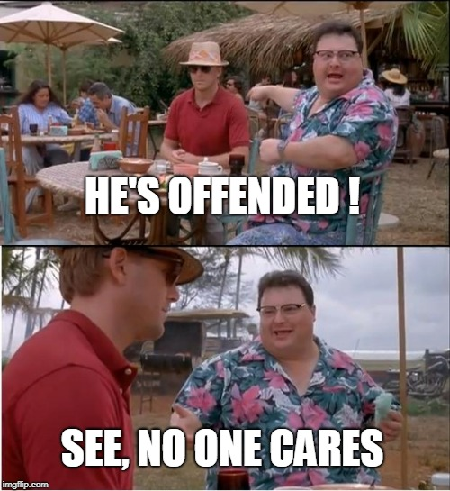 See Nobody Cares |  HE'S OFFENDED ! SEE, NO ONE CARES | image tagged in memes,see nobody cares | made w/ Imgflip meme maker