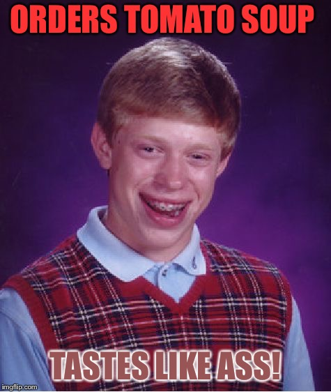 Bad Luck Brian Meme | ORDERS TOMATO SOUP TASTES LIKE ASS! | image tagged in memes,bad luck brian | made w/ Imgflip meme maker