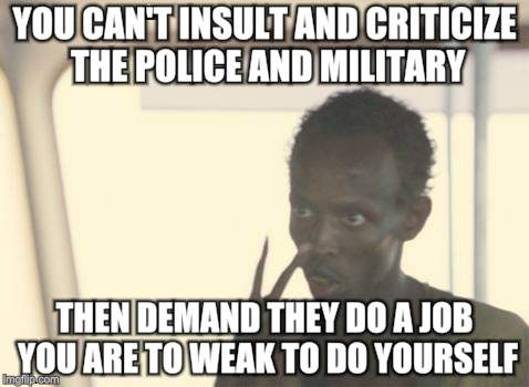 I'm The Captain Now Meme | YOU CAN'T INSULT AND CRITICIZE THE POLICE AND MILITARY THEN DEMAND THEY DO A JOB YOU ARE TO WEAK TO DO YOURSELF | image tagged in memes,i'm the captain now | made w/ Imgflip meme maker