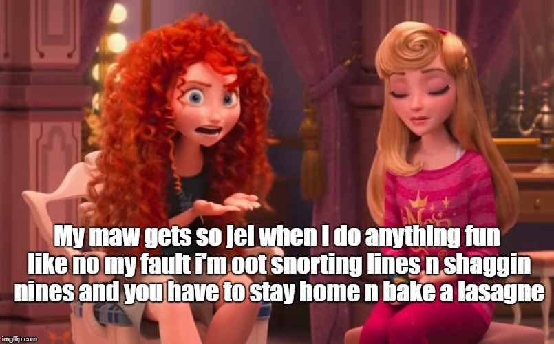 Merida on parental duties |  My maw gets so jel when I do anything fun like no my fault i'm oot snorting lines n shaggin nines and you have to stay home n bake a lasagne | image tagged in merida,scottish twitter,wreck it ralph | made w/ Imgflip meme maker