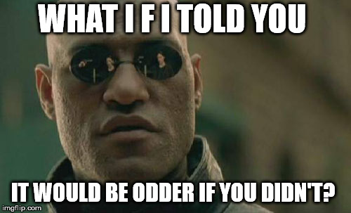 Matrix Morpheus Meme | WHAT I F I TOLD YOU IT WOULD BE ODDER IF YOU DIDN'T? | image tagged in memes,matrix morpheus | made w/ Imgflip meme maker