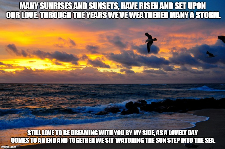 Sunrise Sunset Years | MANY SUNRISES AND SUNSETS, HAVE RISEN AND SET UPON OUR LOVE. THROUGH THE YEARS WE'VE WEATHERED MANY A STORM. STILL LOVE TO BE DREAMING WITH  | image tagged in sunrise,sunset,love,the sea,dreams | made w/ Imgflip meme maker