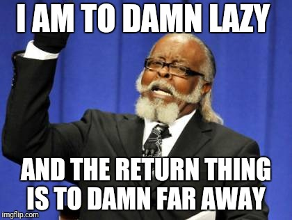Too Damn High Meme | I AM TO DAMN LAZY AND THE RETURN THING IS TO DAMN FAR AWAY | image tagged in memes,too damn high | made w/ Imgflip meme maker