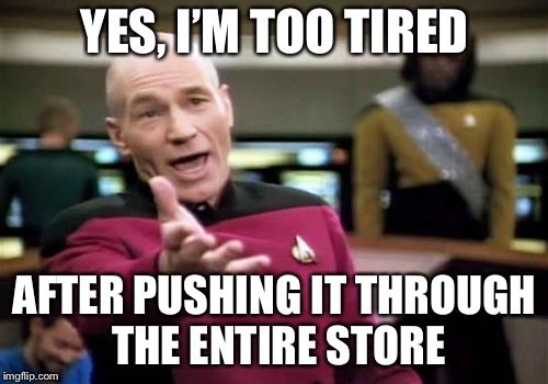 Picard Wtf Meme | YES, I'M TOO TIRED AFTER PUSHING IT THROUGH THE ENTIRE STORE | image tagged in memes,picard wtf | made w/ Imgflip meme maker