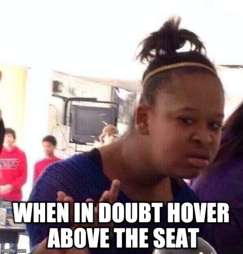 Black Girl Wat Meme | WHEN IN DOUBT HOVER ABOVE THE SEAT | image tagged in memes,black girl wat | made w/ Imgflip meme maker