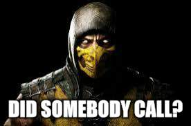 Scorpion MKX | DID SOMEBODY CALL? | image tagged in scorpion mkx | made w/ Imgflip meme maker