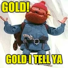 Yukon | GOLD! GOLD I TELL YA | image tagged in yukon | made w/ Imgflip meme maker