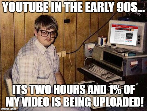 Internet Guide |  YOUTUBE IN THE EARLY 90S... ITS TWO HOURS AND 1% OF MY VIDEO IS BEING UPLOADED! | image tagged in memes,internet guide | made w/ Imgflip meme maker
