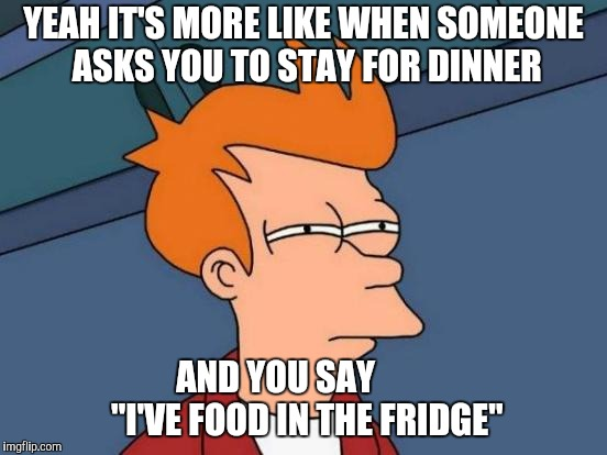 "Futurama Fry Meme | YEAH IT'S MORE LIKE WHEN SOMEONE ASKS YOU TO STAY FOR DINNER AND YOU SAY         ""I'VE FOOD IN THE FRIDGE"" 