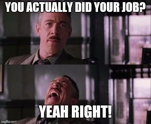 j. jonah jameson | YOU ACTUALLY DID YOUR JOB? YEAH RIGHT! | image tagged in j jonah jameson | made w/ Imgflip meme maker