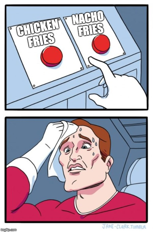 Why would humanity make such a choice? | CHICKEN FRIES NACHO FRIES | image tagged in memes,two buttons | made w/ Imgflip meme maker