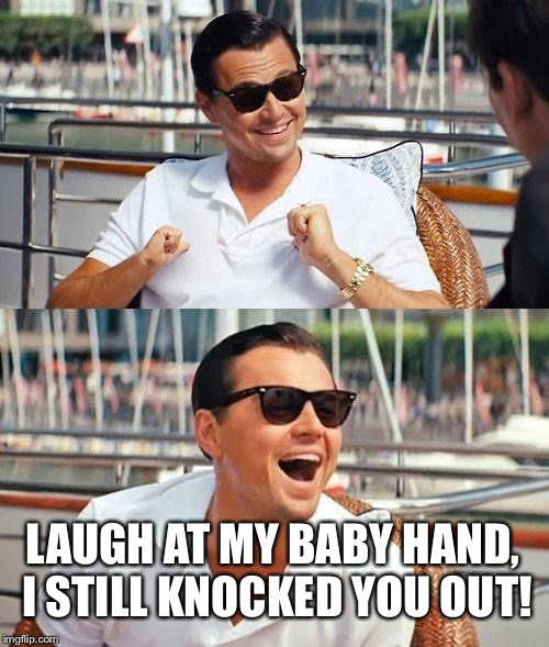 Put My Dukes Up? | LAUGH AT MY BABY HAND, I STILL KNOCKED YOU OUT! | image tagged in memes,leonardo dicaprio wolf of wall street,fight,baby meme | made w/ Imgflip meme maker