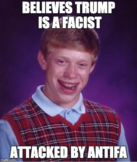 Bad Luck Brian | BELIEVES TRUMP IS A FACIST ATTACKED BY ANTIFA | image tagged in memes,bad luck brian | made w/ Imgflip meme maker