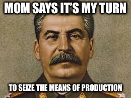 Joseph stalin | MOM SAYS IT'S MY TURN TO SEIZE THE MEANS OF PRODUCTION | image tagged in joseph stalin | made w/ Imgflip meme maker