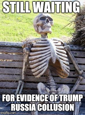 Waiting Skeleton | STILL WAITING FOR EVIDENCE OF TRUMP RUSSIA COLLUSION | image tagged in memes,waiting skeleton,trump russia collusion,funny | made w/ Imgflip meme maker