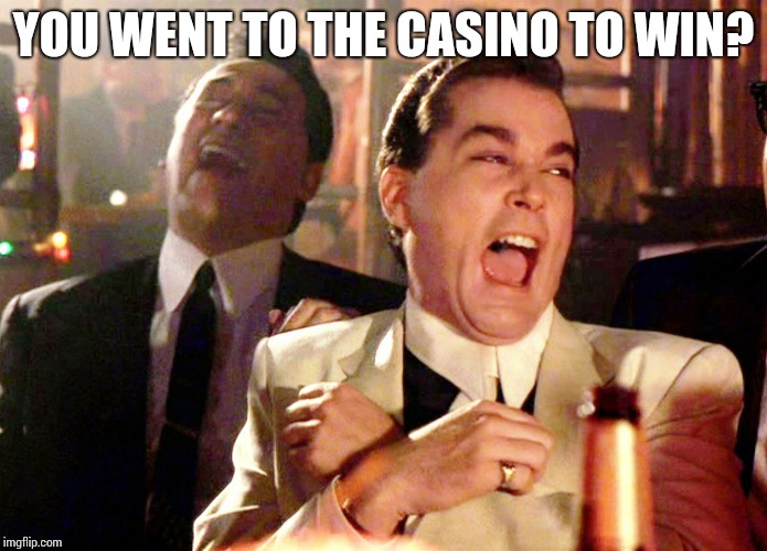Good Fellas Hilarious | YOU WENT TO THE CASINO TO WIN? | image tagged in memes,good fellas hilarious | made w/ Imgflip meme maker