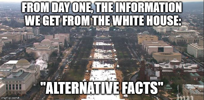 "Trump Inauguration | FROM DAY ONE, THE INFORMATION WE GET FROM THE WHITE HOUSE: ""ALTERNATIVE FACTS"" 