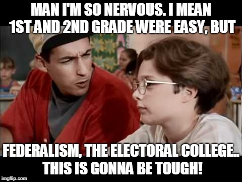 MAN I'M SO NERVOUS. I MEAN 1ST AND 2ND GRADE WERE EASY, BUT FEDERALISM, THE ELECTORAL COLLEGE.. THIS IS GONNA BE TOUGH! | image tagged in billy madison | made w/ Imgflip meme maker