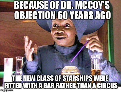 Guinean with straw | BECAUSE OF DR. MCCOY'S OBJECTION 60 YEARS AGO THE NEW CLASS OF STARSHIPS WERE FITTED WITH A BAR RATHER THAN A CIRCUS | image tagged in guinean with straw | made w/ Imgflip meme maker
