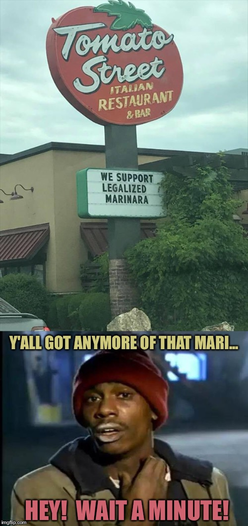 Mmmmmarinara. | HEY!  WAIT A MINUTE! Y'ALL GOT ANYMORE OF THAT MARI... | image tagged in y'all got any more of that,marijuana,memes,funny | made w/ Imgflip meme maker