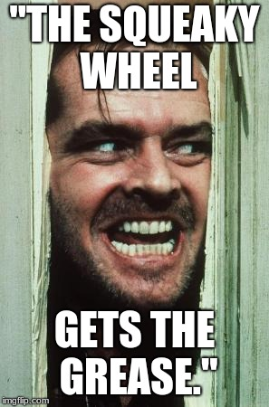 "Heres Johnny | ""THE SQUEAKY WHEEL GETS THE GREASE."" 
