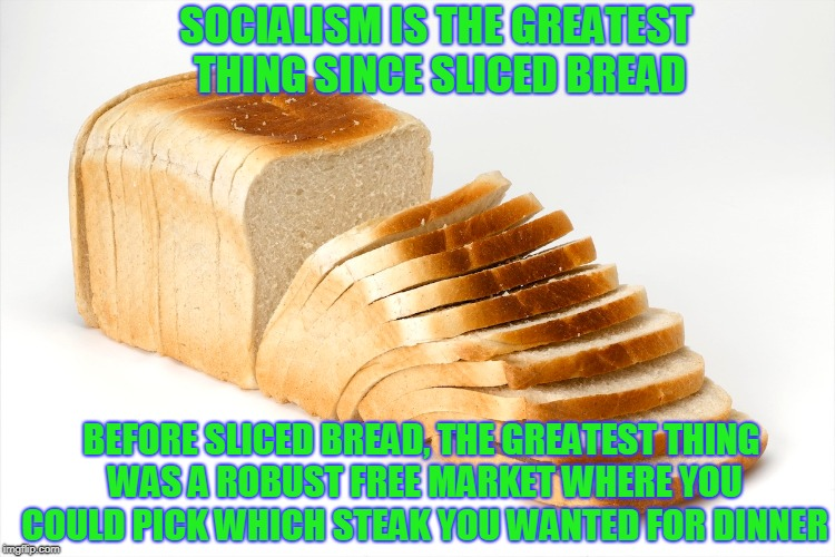 What was the greatest thing BEFORE sliced bread?  | SOCIALISM IS THE GREATEST THING SINCE SLICED BREAD BEFORE SLICED BREAD, THE GREATEST THING WAS A ROBUST FREE MARKET WHERE YOU COULD PICK WHI | image tagged in socialism,sliced bread,free market | made w/ Imgflip meme maker