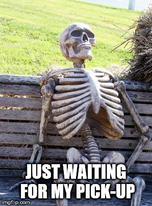 Waiting Skeleton | JUST WAITING FOR MY PICK-UP | image tagged in memes,waiting skeleton | made w/ Imgflip meme maker