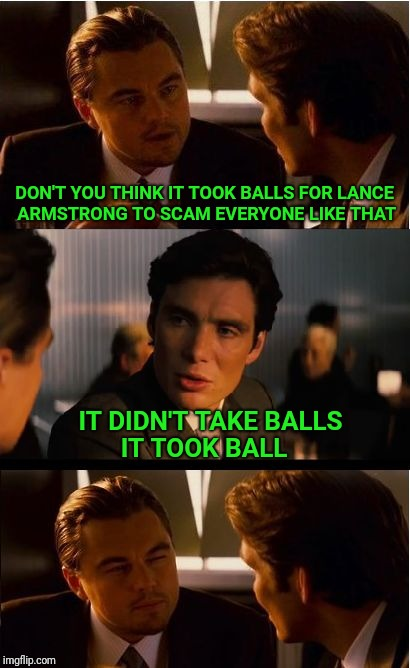 Inception | DON'T YOU THINK IT TOOK BALLS FOR LANCE ARMSTRONG TO SCAM EVERYONE LIKE THAT IT DIDN'T TAKE BALLS IT TOOK BALL | image tagged in memes,inception,lance armstrong,balls,ball,scam | made w/ Imgflip meme maker