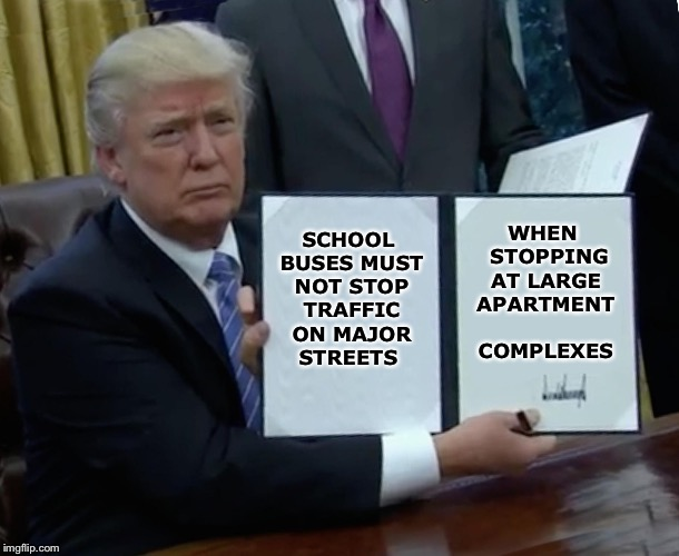 Pull into the parking lot, for crying out loud | SCHOOL BUSES MUST NOT STOP TRAFFIC ON MAJOR STREETS WHEN  STOPPING AT LARGE APARTMENT COMPLEXES | image tagged in memes,trump bill signing,school bus,traffic jam | made w/ Imgflip meme maker