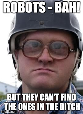 Bubbles in Helmet | ROBOTS - BAH! BUT THEY CAN'T FIND THE ONES IN THE DITCH | image tagged in bubbles in helmet | made w/ Imgflip meme maker