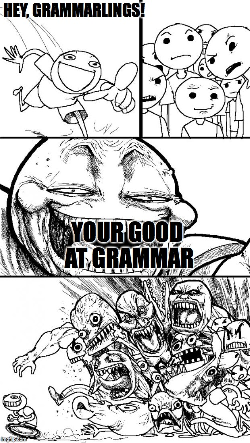 I'm kinda like that sometimes... if you get it then YAY YOU KNOW ENGLISH!!!! <3 | HEY, GRAMMARLINGS! YOUR GOOD AT GRAMMAR | image tagged in memes,hey internet,grammar,bad grammar and spelling memes | made w/ Imgflip meme maker