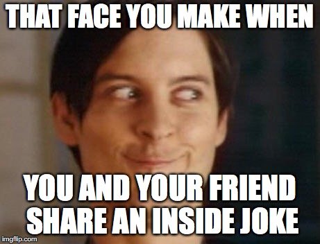 Spiderman Peter Parker | THAT FACE YOU MAKE WHEN YOU AND YOUR FRIEND SHARE AN INSIDE JOKE | image tagged in memes,spiderman peter parker | made w/ Imgflip meme maker