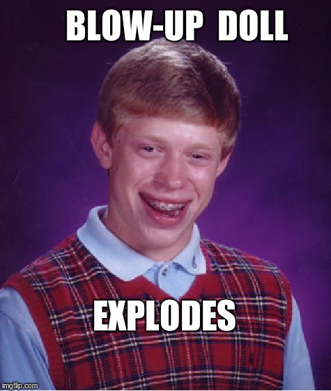 Bad Luck Brian | BLOW-UP  DOLL EXPLODES | image tagged in memes,bad luck brian,nsfw | made w/ Imgflip meme maker