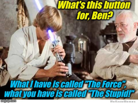 "Luke lightsaber Fail | What's this button for, Ben? What I have is called ""The Force"", what you have is called ""The Stupid!"" 