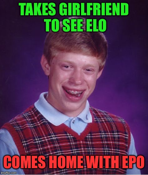 Bad Luck Brian | TAKES GIRLFRIEND TO SEE ELO COMES HOME WITH EPO | image tagged in memes,bad luck brian | made w/ Imgflip meme maker