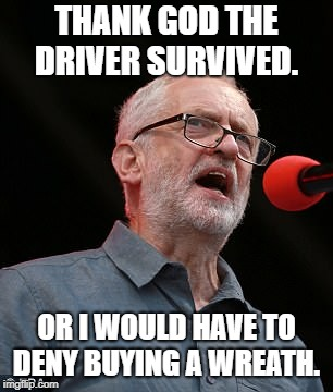 THANK GOD THE DRIVER SURVIVED. OR I WOULD HAVE TO DENY BUYING A WREATH. | image tagged in jeremy corbyn | made w/ Imgflip meme maker