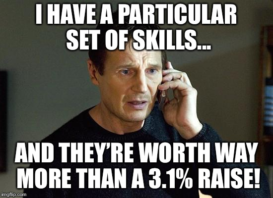 Liam Neeson Taken 2 | I HAVE A PARTICULAR SET OF SKILLS... AND THEY'RE WORTH WAY MORE THAN A 3.1% RAISE! | image tagged in memes,liam neeson taken 2 | made w/ Imgflip meme maker