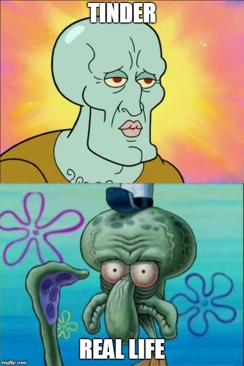Squidward | TINDER REAL LIFE | image tagged in memes,squidward | made w/ Imgflip meme maker