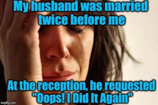 "Ouch! | My husband was married twice before me At the reception, he requested ""Oops! I Did It Again"" 